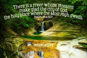 """""""There is a river whose streams make glad the city of God, the holy place where the Most High dwells."""" Psalm 46:4 NIV"""