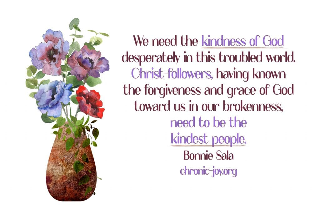 """""""We need the kindness of God desperately in this troubled world. Christ-followers, having known the forgiveness and grace of God toward us in our brokenness, need to be the kindest people."""" Bonnie Sala"""