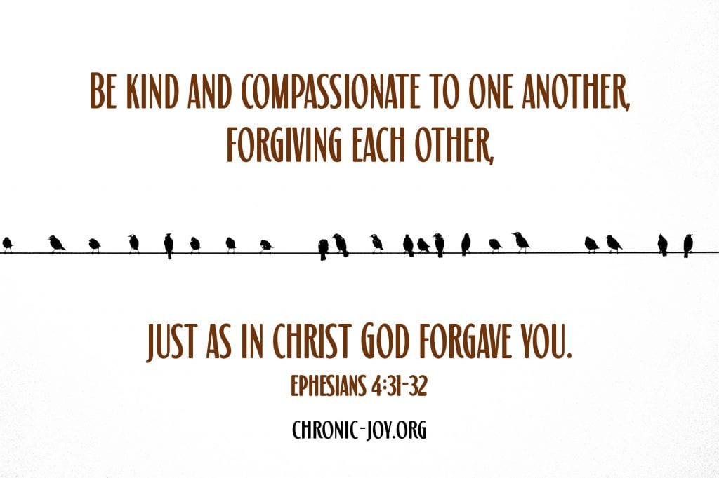 """""""Be kind and compassionate to one another, forgiving each other, just as in Christ God forgave you."""" Ephesians 4:31-32"""