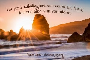 """""""Let your unfailing love surround us,Lord, for our hope is in you alone."""" Psalm 33:22"""