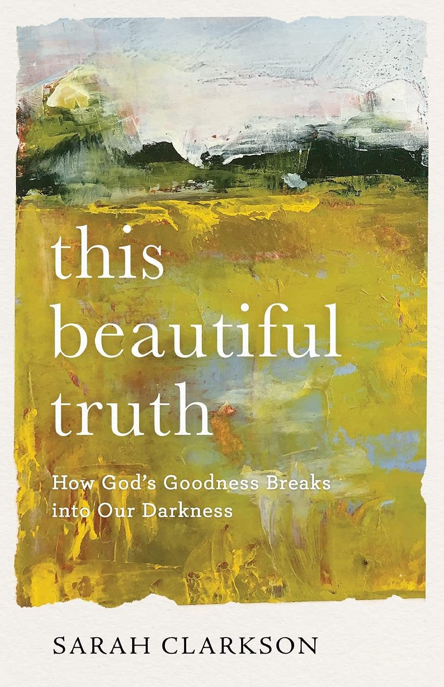 This Beautiful Truth- How God's Goodness Breaks into Our Darkness - Sarah Clarkson