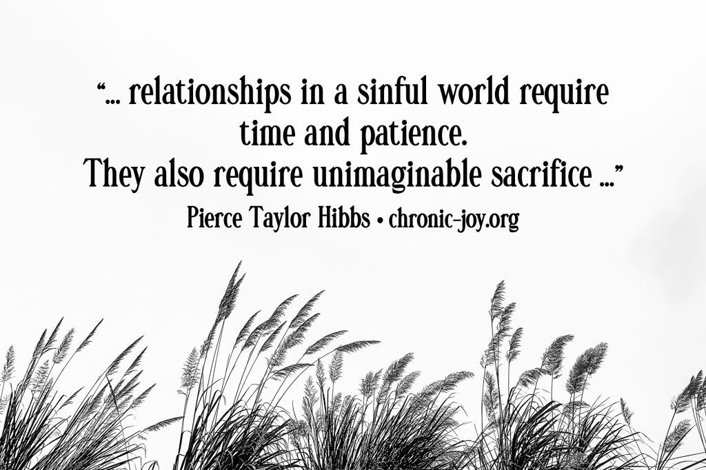 """""""... relationships in a sinful world require time and patience. They also require unimaginable sacrifice ..."""" Pierce Taylor Hibbs"""