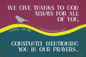 """""""We give thanks to God always for all of you, constantly mentioning you in our prayers ..."""" 1 Thessalonians 1:2-3"""