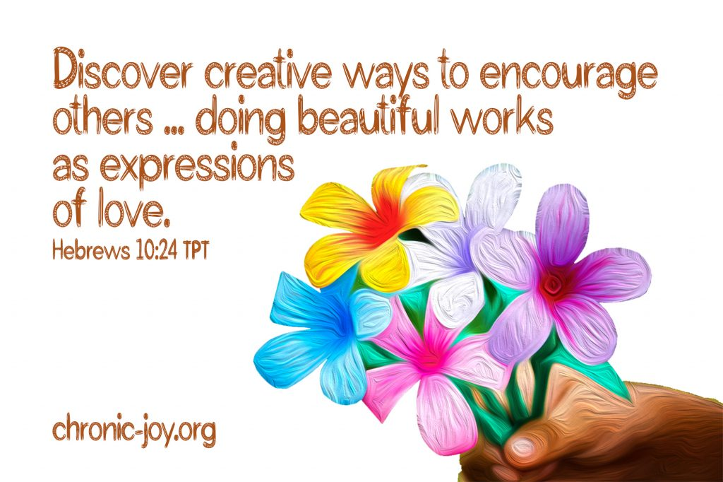 """""""Discover creative ways to encourage others ... doing beautiful works as expressions of love."""" Hebrews 10:24 TPT"""