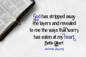 """""""God has stripped away the layers and revealed to me the ways that worry has eaten at my heart."""" Bettie Gilbert"""