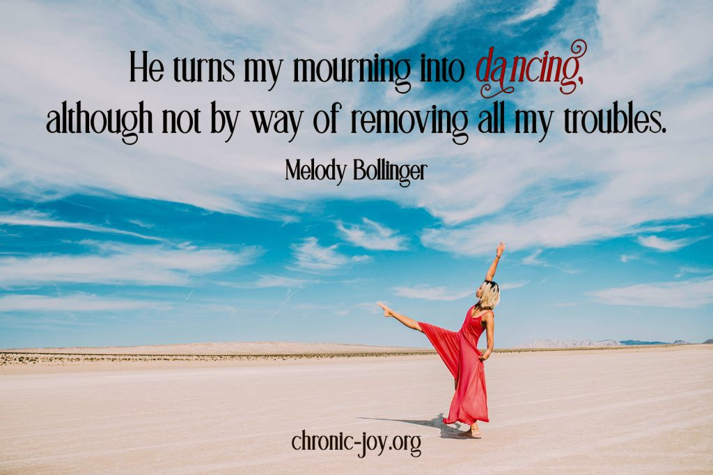 """""""He turns my mourning into dancing, although not by way of removing all my troubles."""" Melody Bollinger"""