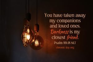 """""""You have taken away my companions and loved ones. Darkness is my closest friend."""" Psalm 88:18 NLT"""
