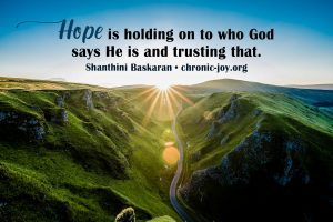 """""""Hope is holding on to who God says He is and trusting that."""" Shanthini Baskaran"""