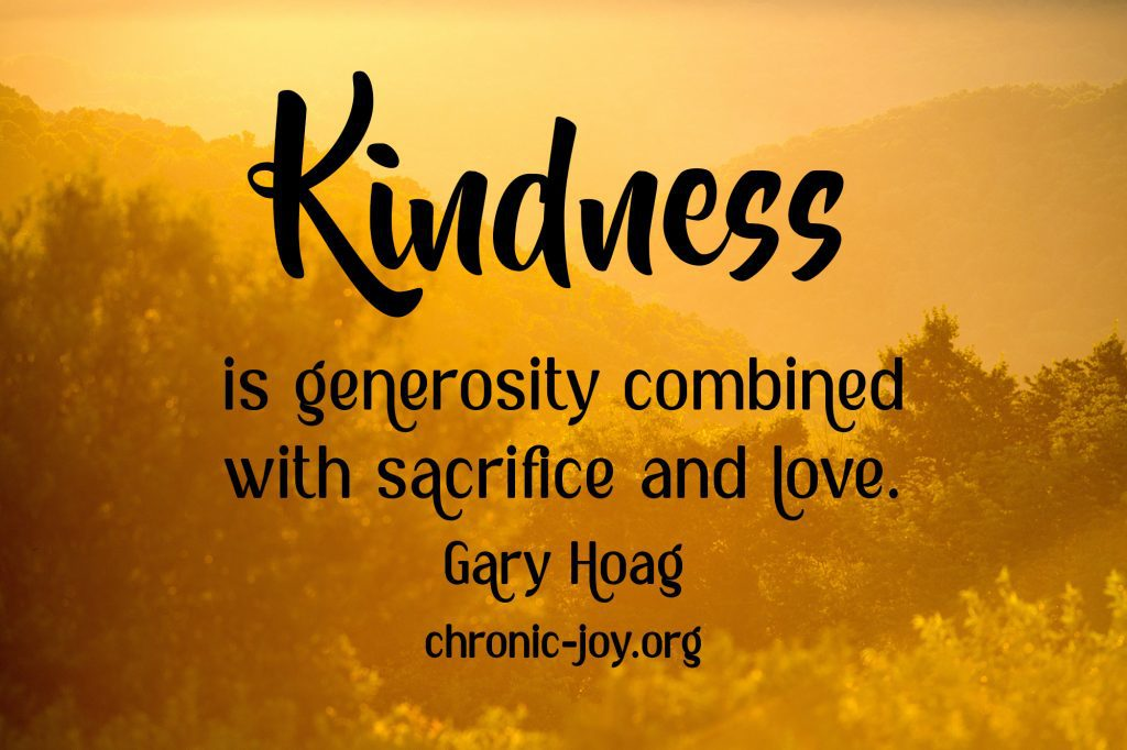 """""""Kindness is generosity combined with sacrifice and love."""" Gary Hoag"""