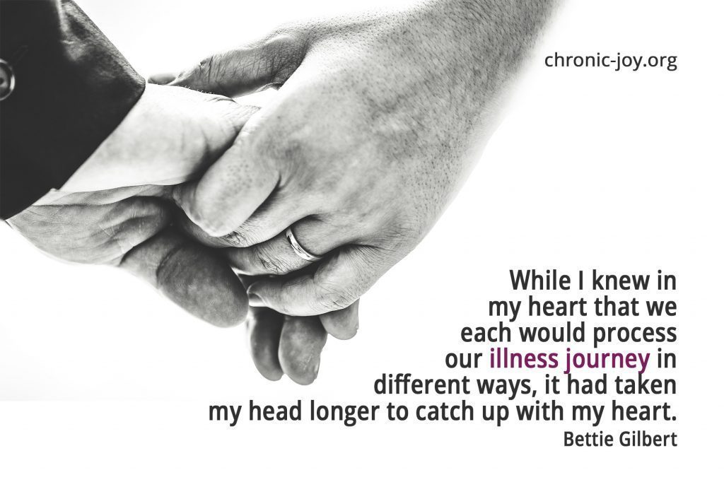 """""""While I knew in my heart that we would each process our illness journey in different ways, it had taken longer to catch up with my heart."""" Bettie Gilbert"""